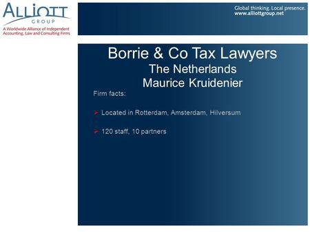Borrie & Co Tax Lawyers The Netherlands Maurice Kruidenier Firm facts:  Located in Rotterdam, Amsterdam, Hilversum  120 staff, 10 partners.