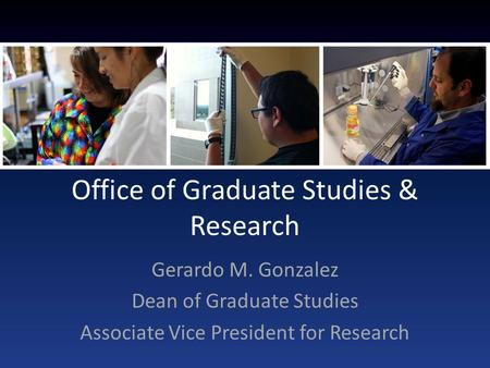 Office of Graduate Studies & Research Gerardo M. Gonzalez Dean of Graduate Studies Associate Vice President for Research.