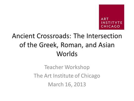 Ancient Crossroads: The Intersection of the Greek, Roman, and Asian Worlds Teacher Workshop The Art Institute of Chicago March 16, 2013.