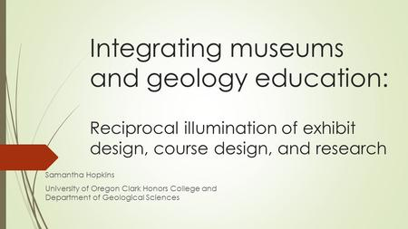 Integrating museums and geology education: Reciprocal illumination of exhibit design, course design, and research Samantha Hopkins University of Oregon.
