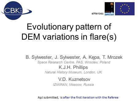 Evolutionary pattern of DEM variations in flare(s) B. Sylwester, J. Sylwester, A. Kępa, T. Mrozek Space Research Centre, PAS, Wrocław, Poland K.J.H. Phillips.