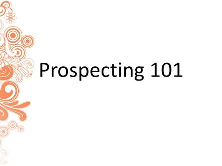"Prospecting 101. How To Prospect ""Prospecting is the engine that FUELS this business!"" --Michael Clouse."