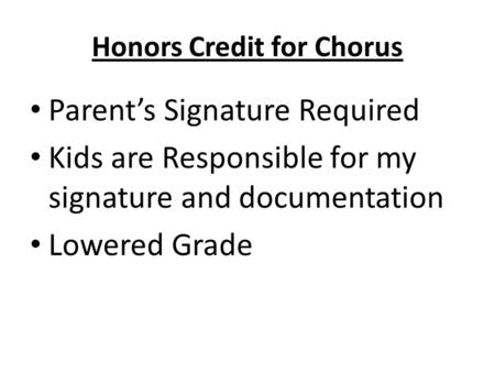 Honors Credit for Chorus Parent's Signature Required Kids are Responsible for my signature and documentation Lowered Grade.