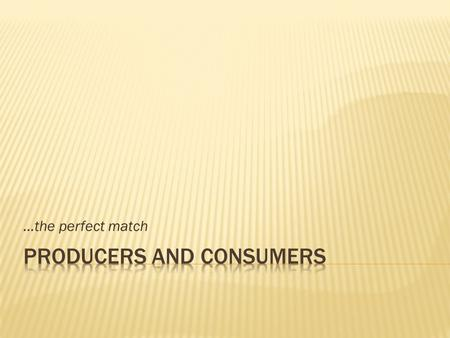 …the perfect match.  A producer is: that business goods are provide A makes or services.