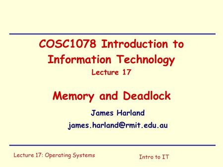 Lecture 17: Operating Systems Intro to IT COSC1078 Introduction to Information Technology Lecture 17 Memory and Deadlock James Harland