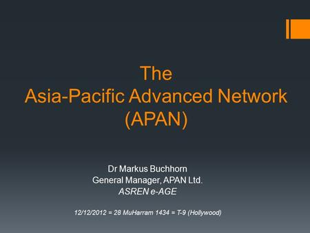 The Asia-Pacific Advanced Network (APAN) Dr Markus Buchhorn General Manager, APAN Ltd. ASREN e-AGE 12/12/2012 = 28 MuHarram 1434 = T-9 (Hollywood)