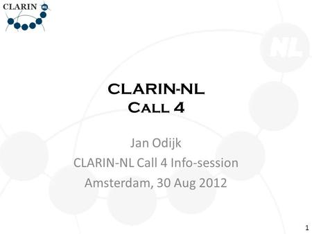 CLARIN-NL Call 4 Jan Odijk CLARIN-NL Call 4 Info-session Amsterdam, 30 Aug 2012 1.