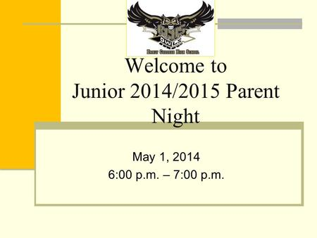 Welcome to Junior 2014/2015 Parent Night May 1, 2014 6:00 p.m. – 7:00 p.m.