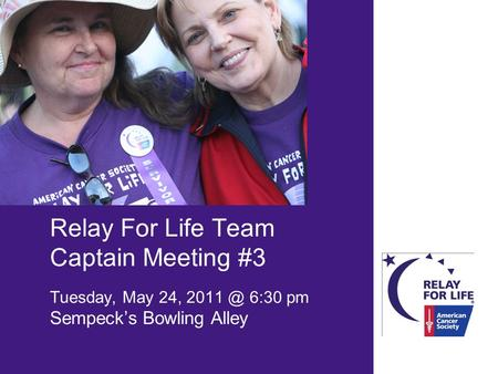 Relay For Life Team Captain Meeting #3 Tuesday, May 24, 6:30 pm Sempeck's Bowling Alley.
