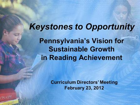 Keystones to Opportunity Pennsylvania's Vision for Sustainable Growth in Reading Achievement Curriculum Directors' Meeting February 23, 2012.