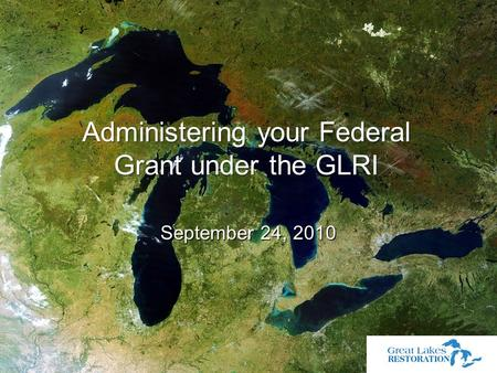 September 24, 2010 September 24, 2010 Administering your Federal Grant under the GLRI.