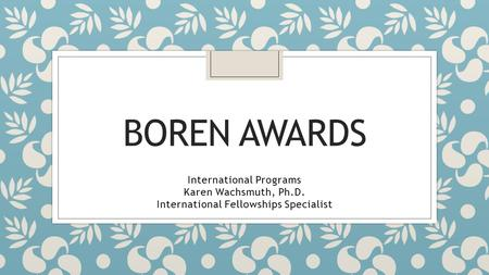 BOREN AWARDS International Programs Karen Wachsmuth, Ph.D. International Fellowships Specialist.
