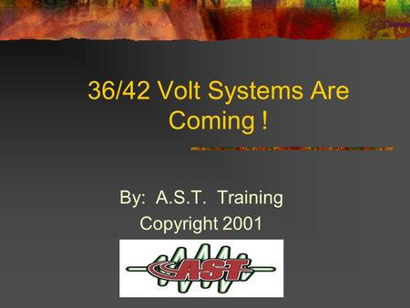 36/42 Volt Systems Are Coming ! By: A.S.T. Training Copyright 2001.