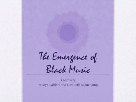 The Emergence of Black Music Chapter 3 Kristy Gualdoni and Elizabeth Beauchamp.