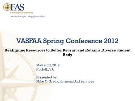 VASFAA Spring Conference 2012VASFAA Spring Conference 2012 Realigning Resources to Better Recruit and Retain a Diverse Student Body May 23rd, 2012 Norfolk,