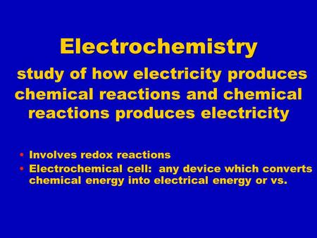 Electrochemistry Electrochemistry study of how electricity produces chemical reactions and chemical reactions produces electricity Involves redox reactions.