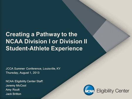 Creating a Pathway to the NCAA Division I or Division II Student-Athlete Experience JCCA Summer Conference, Louisville, KY Thursday, August 1, 2013 NCAA.