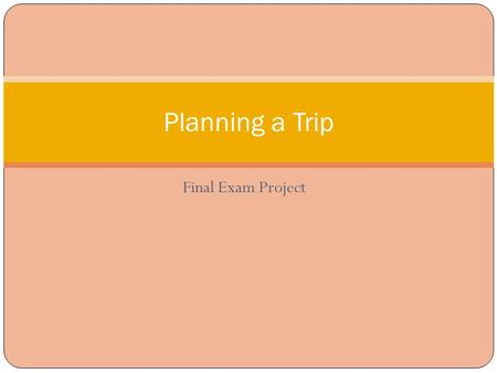 Final Exam Project Planning a Trip. Directions Plan a one-day trip for you and your child (age 3 to 12) using the internet to find valuable information.