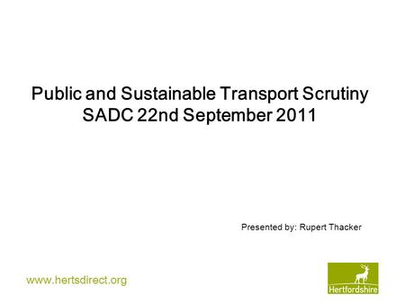 Www.hertsdirect.org Public and Sustainable Transport Scrutiny SADC 22nd September 2011 Presented by: Rupert Thacker.