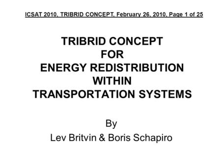 TRIBRID CONCEPT FOR ENERGY REDISTRIBUTION WITHIN TRANSPORTATION SYSTEMS By Lev Britvin & Boris Schapiro ICSAT 2010, TRIBRID CONCEPT, February 26, 2010,