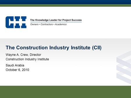 The Construction Industry Institute (CII) Wayne A. Crew, Director Construction Industry Institute Saudi Arabia October 6, 2010.