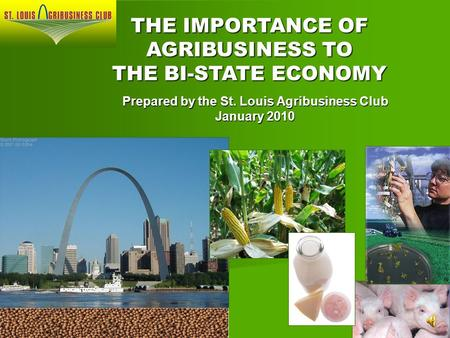 Prepared by the St. Louis Agribusiness Club January 2010 THE IMPORTANCE OF AGRIBUSINESS TO THE BI-STATE ECONOMY.