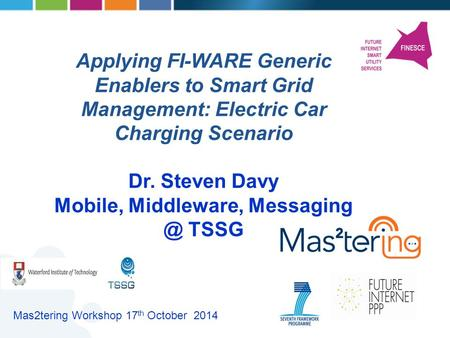 Applying FI-WARE Generic Enablers to Smart Grid Management: Electric Car Charging Scenario Dr. Steven Davy Mobile, Middleware, TSSG Mas2tering.
