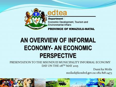 AN OVERVIEW OF INFORMAL ECONOMY- AN ECONOMIC PERSPECTIVE PRESENTATION TO THE MSUNDUZI MUNICIPALITY INFORMAL ECONOMY DAY ON THE 08 TH MAY 2015 Dumi ka Mzila.