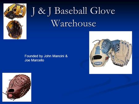 J & J Baseball Glove Warehouse Founded by John Mancini & Joe Marcello.