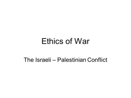 Ethics of War The Israeli – Palestinian Conflict.
