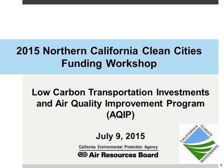 2015 Northern California Clean Cities Funding Workshop Low Carbon Transportation Investments and Air Quality Improvement Program (AQIP) July 9, 2015 1.