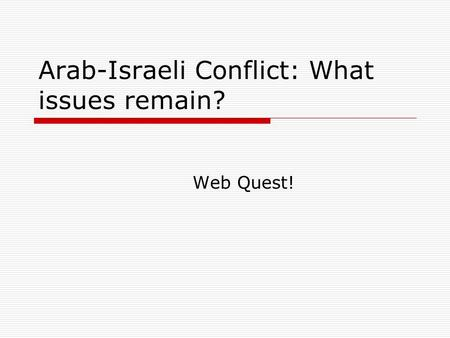 Arab-Israeli Conflict: What issues remain? Web Quest!