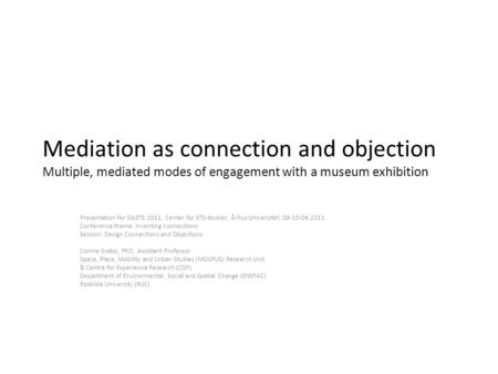 Mediation as connection and objection Multiple, mediated modes of engagement with a museum exhibition Presentation for DASTS 2011, Center for STS-studier,