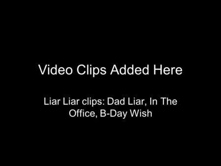 Video Clips Added Here Liar Liar clips: Dad Liar, In The Office, B-Day Wish.