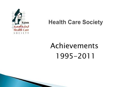 Achievements 1995-2011. Health Care Society (HCS) was founded in 1995 and was registered legally in the Ministry of Interior in 1997 under the registration.