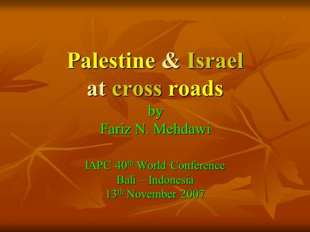 Palestine & Israel at cross roads by Fariz N. Mehdawi IAPC 40 th World Conference Bali – Indonesia 13 th November 2007.