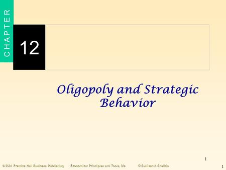 1 C H A P T E R 12 1 © 2001 Prentice Hall Business PublishingEconomics: Principles and Tools, 2/eO'Sullivan & Sheffrin Oligopoly and Strategic Behavior.