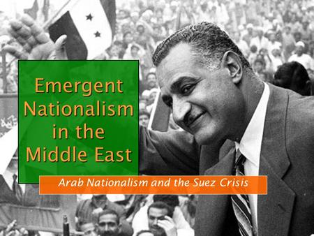 Emergent Nationalism in the Middle East Arab Nationalism and the Suez Crisis.