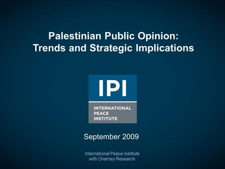 Palestinian Public Opinion: Trends and Strategic Implications International Peace Institute with Charney Research September 2009.
