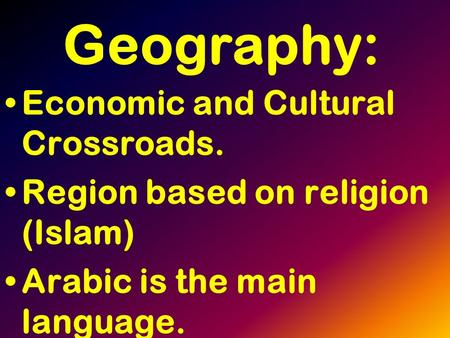 Geography: Economic and Cultural Crossroads. Region based on religion (Islam) Arabic is the main language.