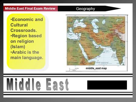 Middle East Final Exam Review Geography Economic and Cultural Crossroads. Region based on religion (Islam) Arabic is the main language.