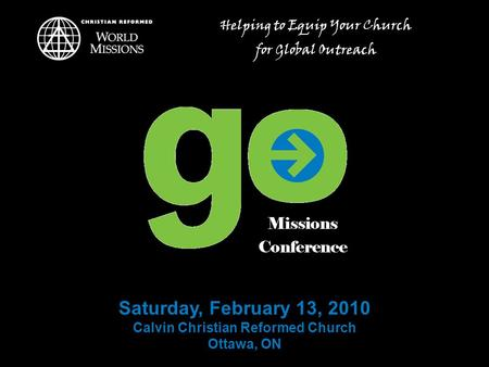 Saturday, February 13, 2010 Calvin Christian Reformed Church Ottawa, ON Helping to Equip Your Church for Global Outreach.