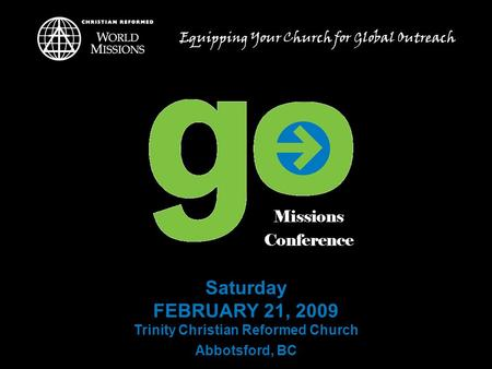 Saturday FEBRUARY 21, 2009 Trinity Christian Reformed Church Abbotsford, BC Equipping Your Church for Global Outreach.