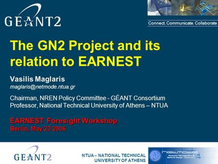 Connect. Communicate. Collaborate NTUA – NATIONAL TECHNICAL UNIVERSITY OF ATHENS The GN2 Project and its relation to EARNEST Vasilis Maglaris