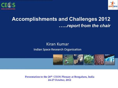 Presentation to the 26 th CEOS Plenary at Bengaluru, India 24-27 October, 2012 Accomplishments and Challenges 2012 ….. report from the chair Kiran Kumar.