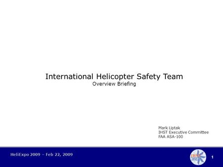 1 HeliExpo 2009 – Feb 22, 2009 International Helicopter Safety Team Overview Briefing Mark Liptak IHST Executive Committee FAA ASA-100.