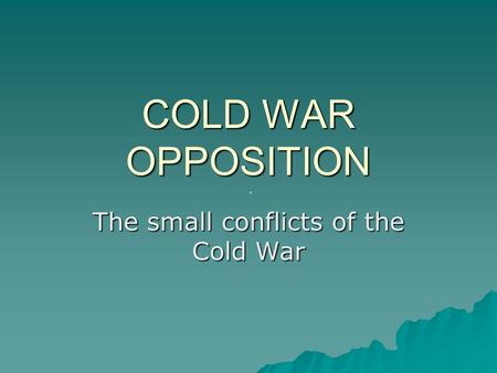 COLD WAR OPPOSITION The small conflicts of the Cold War.