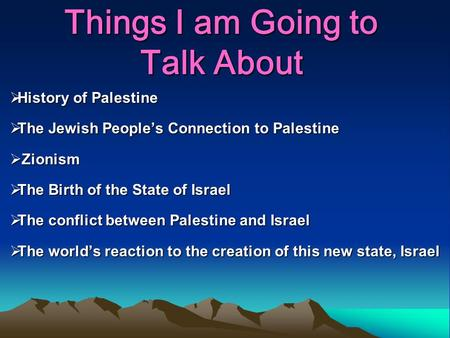 Things I am Going to Talk About  History of Palestine  The Jewish People's Connection to Palestine  Zionism  The Birth of the State of Israel  The.