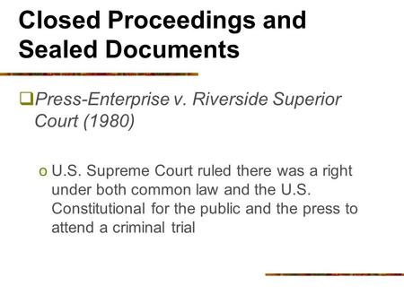 Closed Proceedings and Sealed Documents  Press-Enterprise v. Riverside Superior Court (1980) oU.S. Supreme Court ruled there was a right under both common.