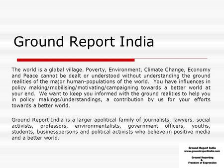 Ground Report <strong>India</strong> The world is a global village. Poverty, Environment, Climate Change, Economy and Peace cannot be dealt or understood without understanding.